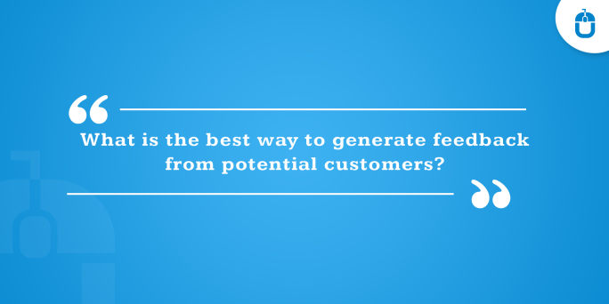 What is the best way to generate feedback from potential customers